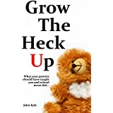 Grow the Heck Up: What your parents should have taught you and school never did