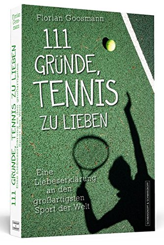 111 Gründe, Tennis zu lieben: Eine Liebeserklärung an den großartigsten Sport der Welt
