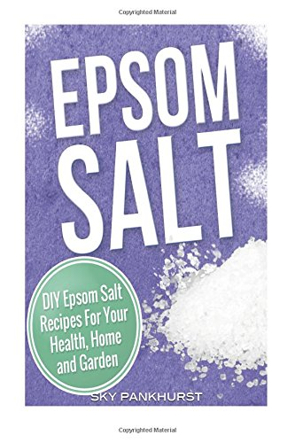 Epsom Salt: DIY Epsom Salt Recipes For Your Health, Home and Garden