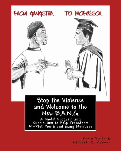 Stop the Violence and Welcome to the New B.A.N.G.: A Model Program and Curriculum to Help Transform At-Risk Youth and Gang Members ebook