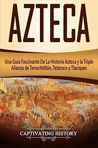 Azteca: Una Guía Fascinante De La Historia Azteca y la Triple Alianza de Tenochtitlán, Tetzcoco y Tlacopan (Libro en Español/Aztec Spanish Book Version) (Spanish Edition)