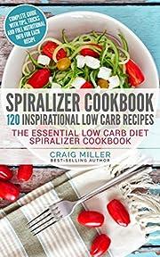 Spiralizer Cookbook: 120 Inspirational Low Carb Recipes The Essential Low Carb Diet Spiralizer Cookbook