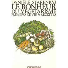 Le bonheur du végétarisme: Principes de vie & recettes