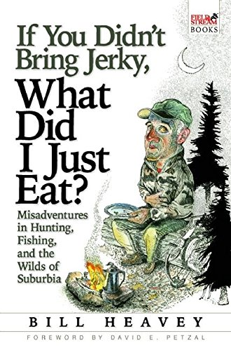 If You Didn't Bring Jerky, What Did I Just Eat?: Misadventures in Hunting, Fishing, and the Wilds of Suburbia - APPROVED