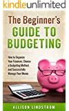 The Beginner's Guide to Budgeting: How to Organize Your Finances, Choose a Budgeting Method, and Successfully Manage Your Money (Personal Finance Book 1)