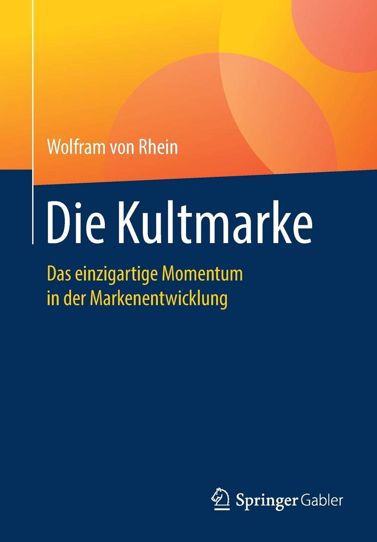 Die Kultmarke: Das einzigartige Momentum in der Markenentwicklung Taschenbuch – 15. Oktober 2018 Wolfram von Rhein Springer Gabler 3658233044 Absatz / Marketing