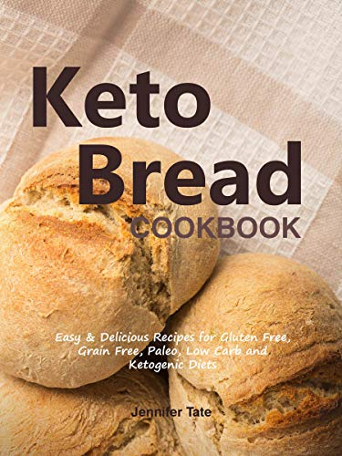 Keto Bread Cookbook: Easy & Delicious Recipes for Gluten Free, Grain Free, Paleo, Low Carb and Ketogenic Diets by [Tate, Jennifer]