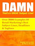 Damn, That s A Great Subject Line!: Over 3000 super powered subject lines and headlines  that will get your customers to open, click and buy.