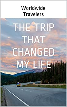 The Trip that Changed my Life by [Travelers, Worldwide]