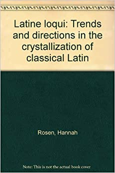 Latine loqui: Trends and directions in the crystallization of classical Latin