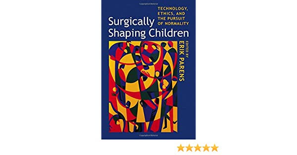 Surgically Shaping Children: Technology, Ethics, and the Pursuit of Normality edited by Erik Parens