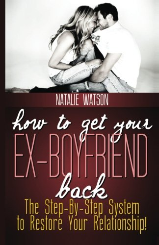 How To Get Your Ex-Boyfriend Back: The Proven Step-By-Step System to Restore Your Relationship!