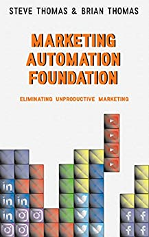 Marketing Automation Foundation: Eliminating Unproductive Marketing by [Thomas, Steve, Thomas, Brian]