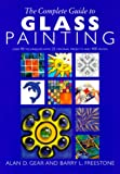 The Complete Guide to Glass Painting: Over 90 Techniques With 25 Original Kprojects and 400 Motifs