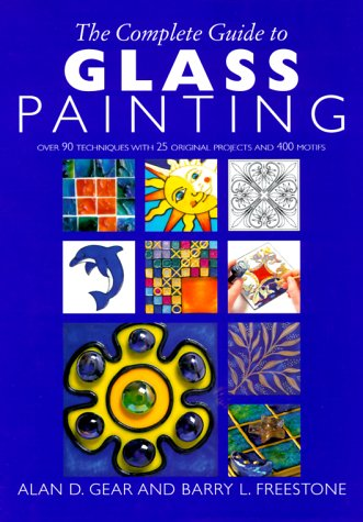 The Complete Guide to Glass Painting: Over 90 Techniques with 25 Original Projects and 400 Motifs