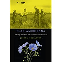 Flax Americana: A History of the Fibre and Oil that Covered a Continent