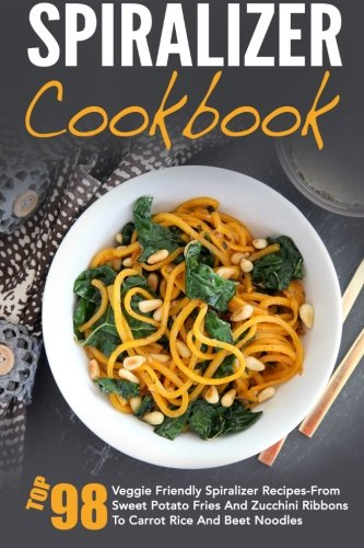 Spiralizer Cookbook: Top 98 Veggie Friendly Spiralizer Recipes-From Sweet Potato Fries And Zucchini Ribbons To Carrot Rice And Beet Noodles