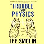 The Trouble with Physics: The Rise of String Theory, The Fall of a Science, and What Comes Next | Lee Smolin