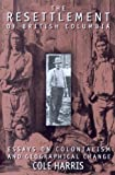Resettlement of British Columbia : Essays on Colonialism and Geographical Change, Harris, Cole, 0774805889