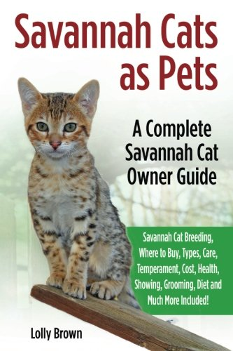 Savannah Cats as Pets: Savannah Cat Breeding, Where to Buy, Types, Care, Temperament, Cost, Health, Showing, Grooming, Diet and Much More Included! A Complete Savannah Cat Owner Guide