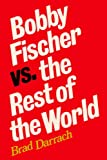Bobby Fischer Vs. The Rest Of The World: Updated In 2009, With A New Foreword And Scores Of All 25 Games Between Fischer And Spassky, With Diagrams And Some Chess Analysis By Sam Sloan-Brad Darrach