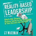 Reality Based Leadership: Ditch the Drama, Restore Sanity to the Workplace, and Turn Excuses into Results | Cy Wakeman