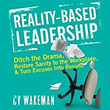 Reality Based Leadership: Ditch the Drama, Restore Sanity to the Workplace, and Turn Excuses into Results Audiobook by Cy Wakeman Narrated by Deanna Hurst