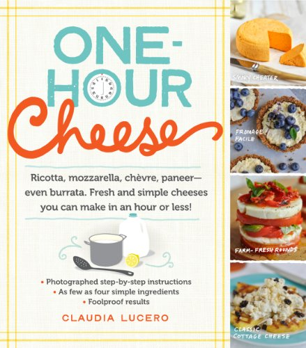 One-Hour Cheese: Ricotta, Mozzarella, Chèvre, Paneer--Even Burrata. Fresh and Simple Cheeses You Can Make in an Hour or Less! by Claudia Lucero