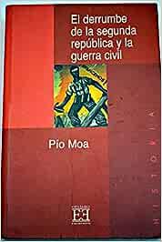 EL DERRUMBE DE LA SEGUNDA REPÚBLICA Y LA GUERRA CIVIL: Amazon.es: MOA, PIO: Libros