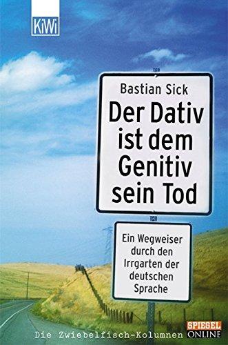 Der Dativ ist dem Genitiv sein Tod Ein Wegweiser Durch Den Irrgarten Der Deutschen Sprache