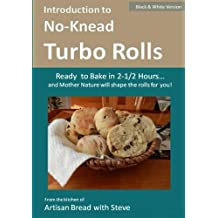 Introduction to No-Knead Turbo Rolls (Ready to Bake in 2-1/2 Hours… and Mother Nature will shape the rolls for you!) (B&W Version): From the kitchen of Artisan Bread with Steve