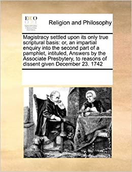 Magistracy settled upon its only true scriptural basis: or, an impartial enquiry into the second part of a pamphlet, intituled, Answers by the ... to reasons of dissent given December 23. 1742