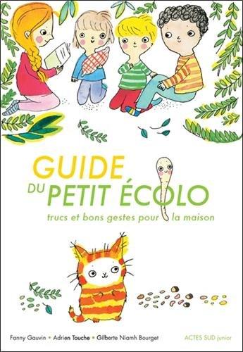 Guide du petit écolo : Trucs et bons gestes pour la maison Broché – 26 avril 2017 Fanny Gauvin Adrien Touche Gilberte Niahm Bourget Actes Sud Junior