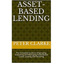 Asset-Based Lending: The Complete Guide to Originating, Evaluating and Managing Asset-Based Loans, Leasing and Factoring