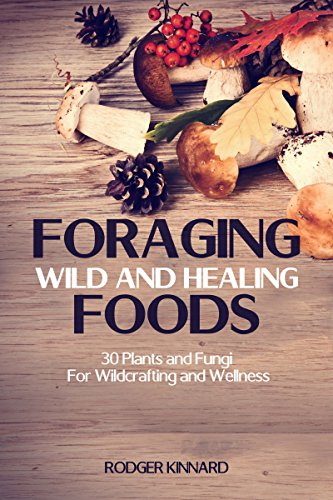 FORAGING! Foraging Wild And Healing Foods: 30 Plants and Fungi For Wildcrafting And Wellness (Bushcraft, Wilderness Survival, Self Sufficiency Book 1) by [Kinnard, Rodger]