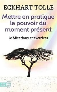 Mettre en pratique le pouvoir du moment présent : enseignements essentiels, méditations et exercices pour jouir d'une vie libérée, Tolle, Eckhart