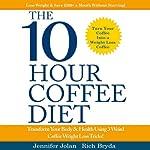 The 10-Hour Coffee Diet: Transform Your Body & Health Using 3 Weird Coffee Weight Loss Tricks! | Jennifer Jolan,Rich Bryda