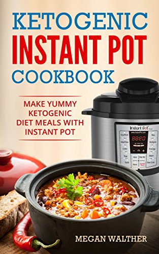 Ketogenic Instant Pot Cookbook : Make Yummy Ketogenic Diet Meals with Instant pot by Megan  Walther