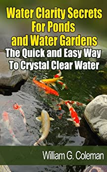 Water Clarity Secrets for Ponds and Water Gardens: The Quick and Easy Way to Crystal Clear Water (Water Garden Masters Series Book 5) by [Coleman, William G., Rust, Ken]