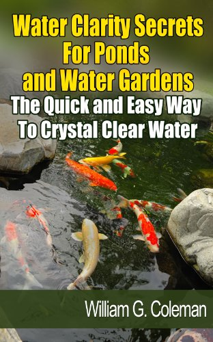 Water Clarity Secrets for Ponds and Water Gardens: The Quick and Easy Way to Crystal Clear Water (Water Garden Masters Series Book 5) ()