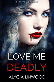 Love Me Deadly (Deadly Destiny Book 1) by [Linwood, Alycia]