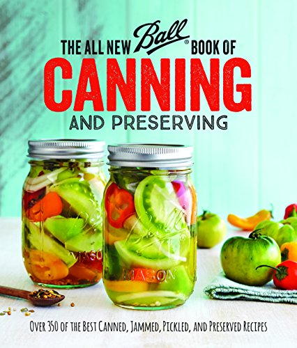 The All New Ball Book Of Canning And Preserving: Over 200 of the Best Canned, Jammed, Pickled, and Preserved Recipes by Jarden Home Brands