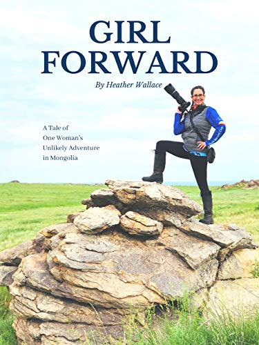 Girl Forward: A Tale of One Woman's Unlikely Adventure in Mongolia por Heather Wallace