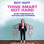 Think Smart Not Hard: 52 Key Principles to Success and Happiness | Roy Huff