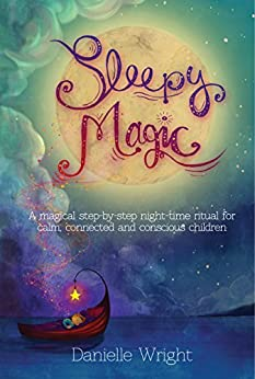 Sleepy Magic: A Magical Step-By-Step Night-Time Ritual for Calm, Connected and Conscious Children by [Wright, Danielle]