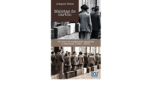 Amazon.com: Maletas de cartón. 50 años de emigración española a Alemania (1960-2010) (Spanish Edition) eBook: Joaquín Riera Ginestar: Kindle Store
