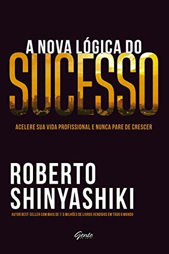 A nova lógica do sucesso: Acelere sua vida profissional e nunca pare de crescer