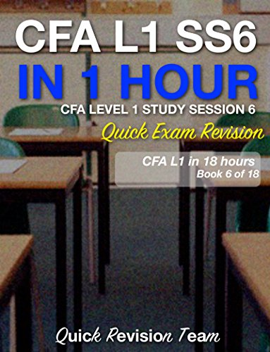 CFA LEVEL 1 STUDY SESSION 6 IN ONE HOUR – QUICK EXAM REVISION (CFA LEVEL 1 EXAM PREP IN 18 HOURS)