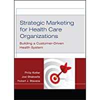 Strategic Marketing For Health Care Organizations: Building A Customer–Driven Health System
