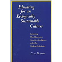 Educating for an Ecologically Sustainable Culture: Rethinking Moral Education, Creativity, Intelligence, and Other Modern Orthodoxies